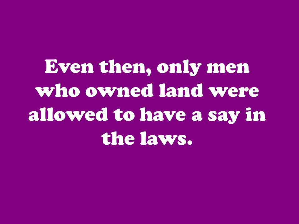 Even then, only men who owned land were allowed to have a say in the laws.