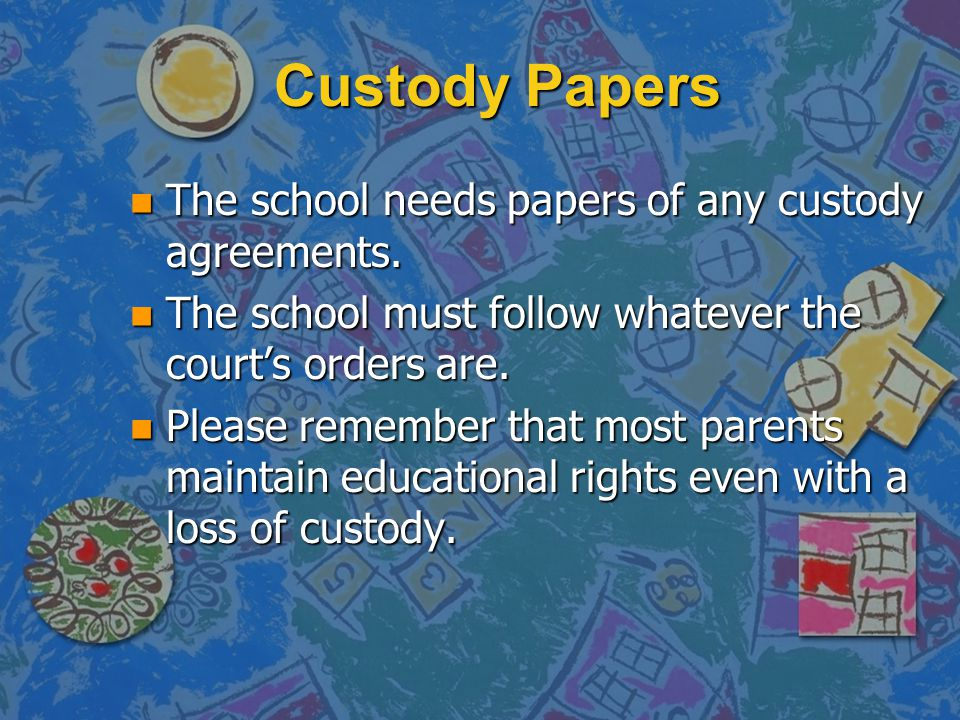 Custody Papers n The school needs papers of any custody agreements. n The school must follow whatever the court's orders are. n Please remember that m