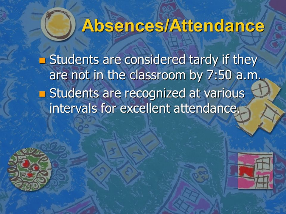 Absences/Attendance n Students are considered tardy if they are not in the classroom by 7:50 a.m. n Students are recognized at various intervals for e
