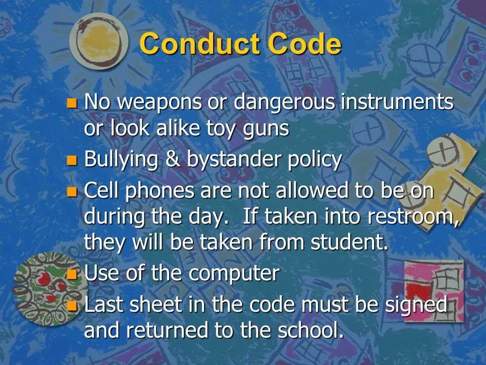 Conduct Code n No weapons or dangerous instruments or look alike toy guns n Bullying & bystander policy n Cell phones are not allowed to be on during