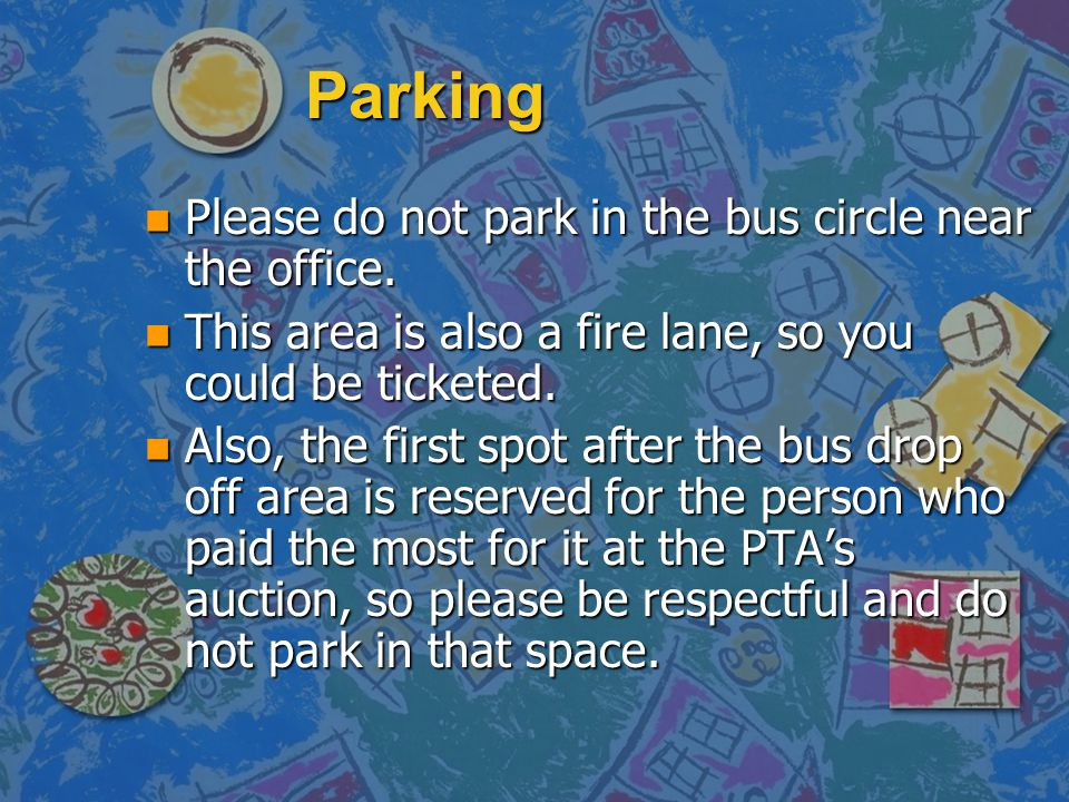 Parking n Please do not park in the bus circle near the office. n This area is also a fire lane, so you could be ticketed. n Also, the first spot afte