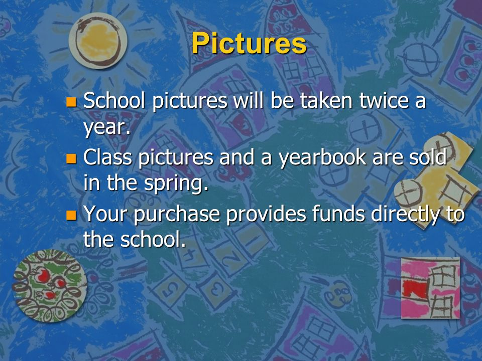 Pictures n School pictures will be taken twice a year. n Class pictures and a yearbook are sold in the spring. n Your purchase provides funds directly