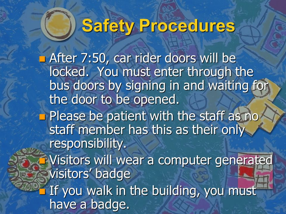 Safety Procedures n After 7:50, car rider doors will be locked. You must enter through the bus doors by signing in and waiting for the door to be open