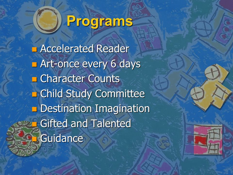 Programs n Accelerated Reader n Art-once every 6 days n Character Counts n Child Study Committee n Destination Imagination n Gifted and Talented n Gui