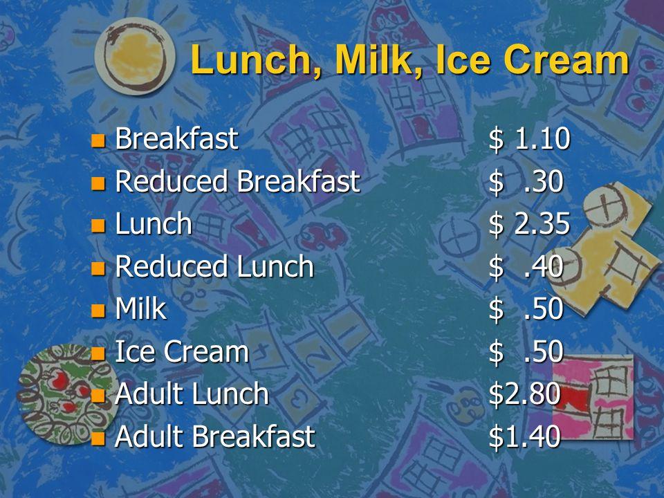 Lunch, Milk, Ice Cream n Breakfast $ 1.10 n Reduced Breakfast$.30 n Lunch$ 2.35 n Reduced Lunch$.40 n Milk$.50 n Ice Cream$.50 n Adult Lunch$2.80 n Adult Breakfast$1.40