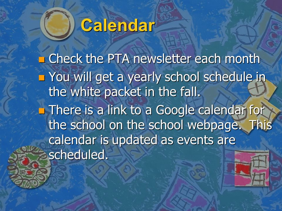 Calendar n Check the PTA newsletter each month n You will get a yearly school schedule in the white packet in the fall. n There is a link to a Google