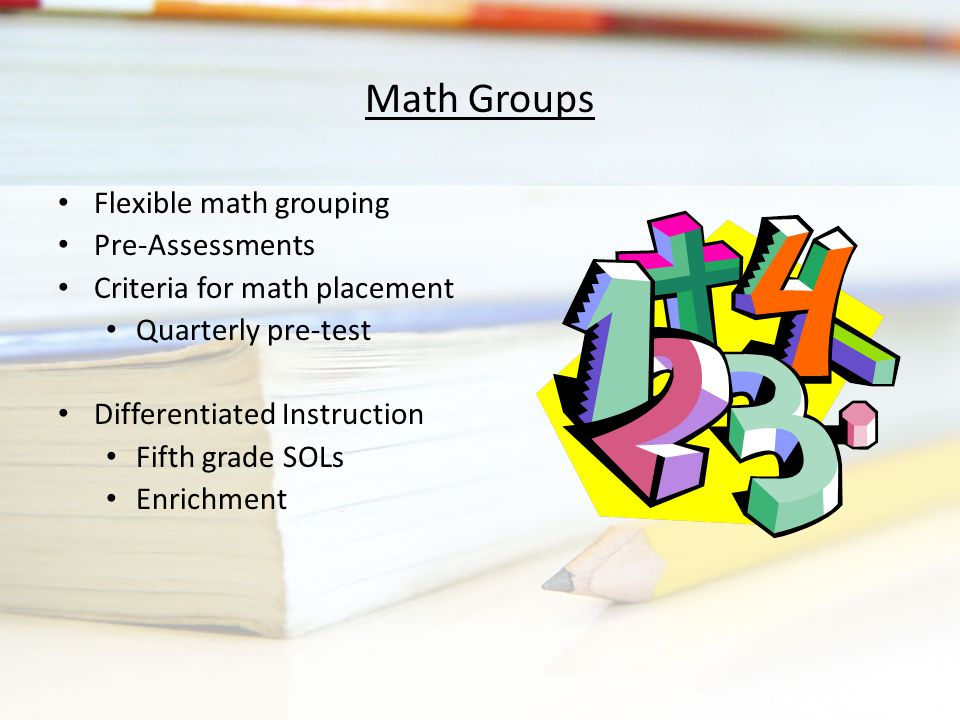 Math Groups Flexible math grouping Pre-Assessments Criteria for math placement Quarterly pre-test Differentiated Instruction Fifth grade SOLs Enrichment