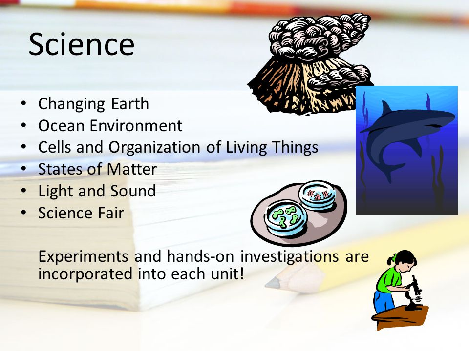 Changing Earth Ocean Environment Cells and Organization of Living Things States of Matter Light and Sound Science Fair Experiments and hands-on investigations are incorporated into each unit.