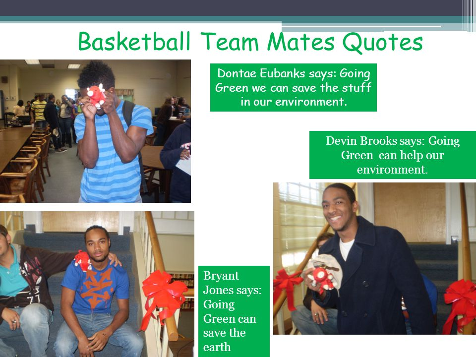 Basketball Team Mates Quotes Dontae Eubanks says: Going Green we can save the stuff in our environment. Devin Brooks says: Going Green can help our en
