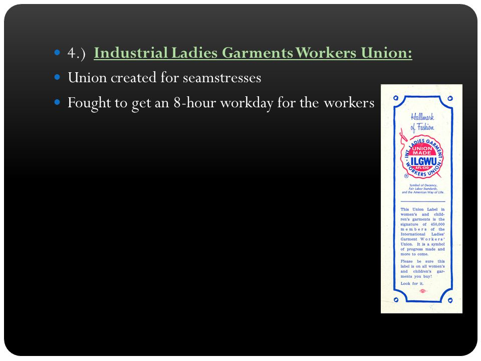4.) Industrial Ladies Garments Workers Union: Union created for seamstresses Fought to get an 8-hour workday for the workers