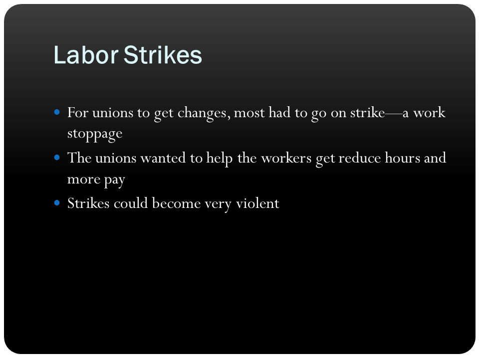 Labor Strikes For unions to get changes, most had to go on strike—a work stoppage The unions wanted to help the workers get reduce hours and more pay