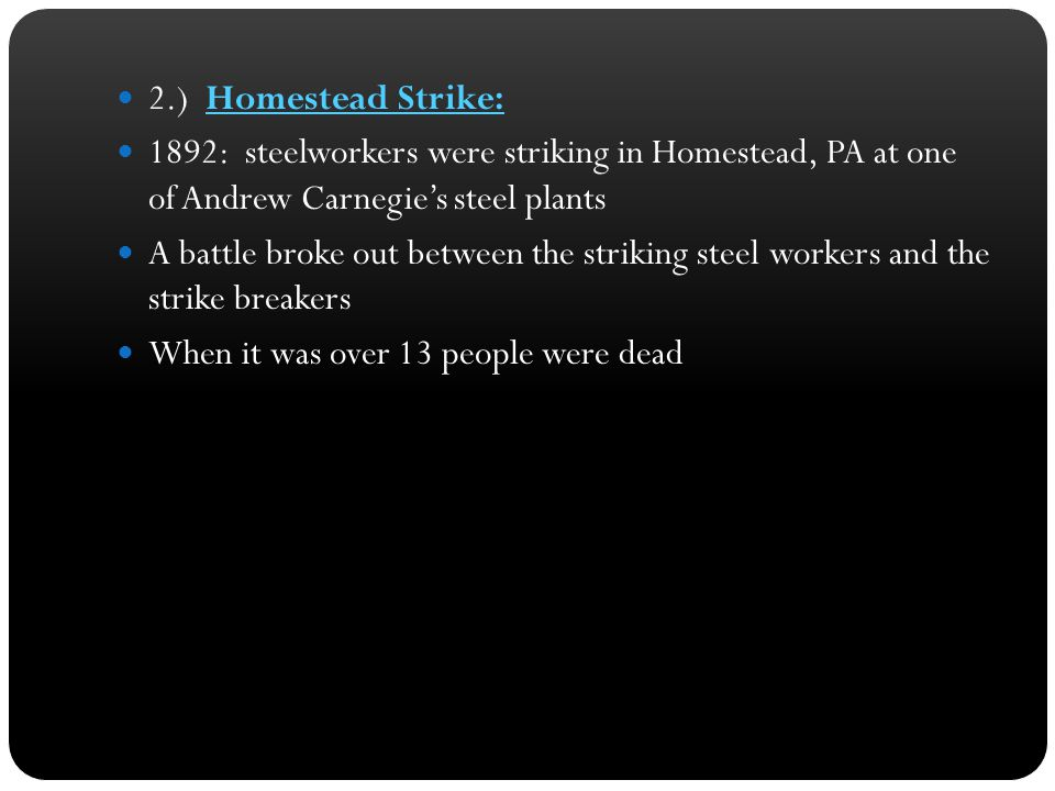 2.) Homestead Strike: 1892: steelworkers were striking in Homestead, PA at one of Andrew Carnegie's steel plants A battle broke out between the striki