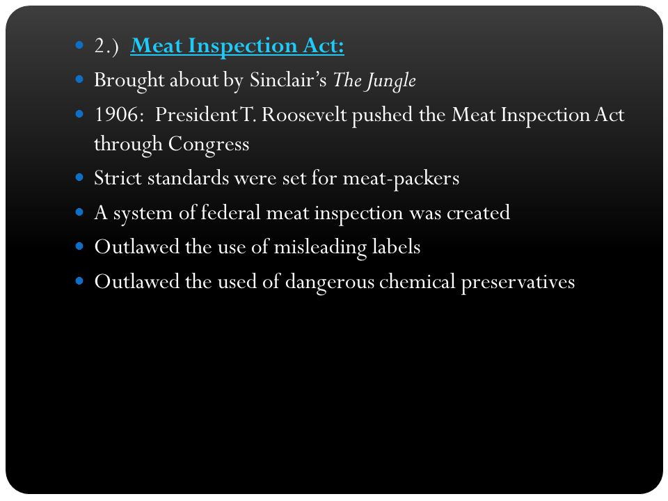 2.) Meat Inspection Act: Brought about by Sinclair's The Jungle 1906: President T. Roosevelt pushed the Meat Inspection Act through Congress Strict st