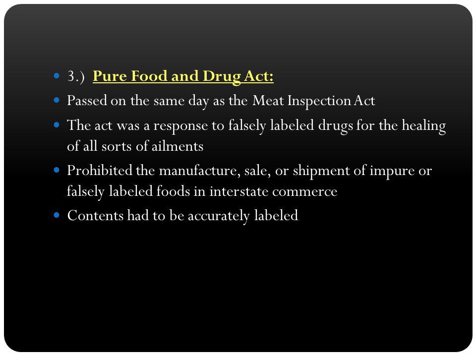 3.) Pure Food and Drug Act: Passed on the same day as the Meat Inspection Act The act was a response to falsely labeled drugs for the healing of all s