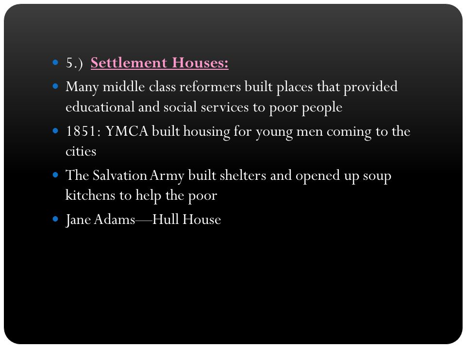 5.) Settlement Houses: Many middle class reformers built places that provided educational and social services to poor people 1851: YMCA built housing