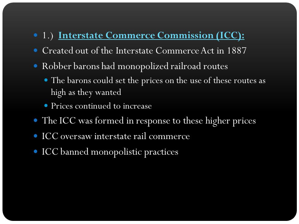 1.) Interstate Commerce Commission (ICC): Created out of the Interstate Commerce Act in 1887 Robber barons had monopolized railroad routes The barons