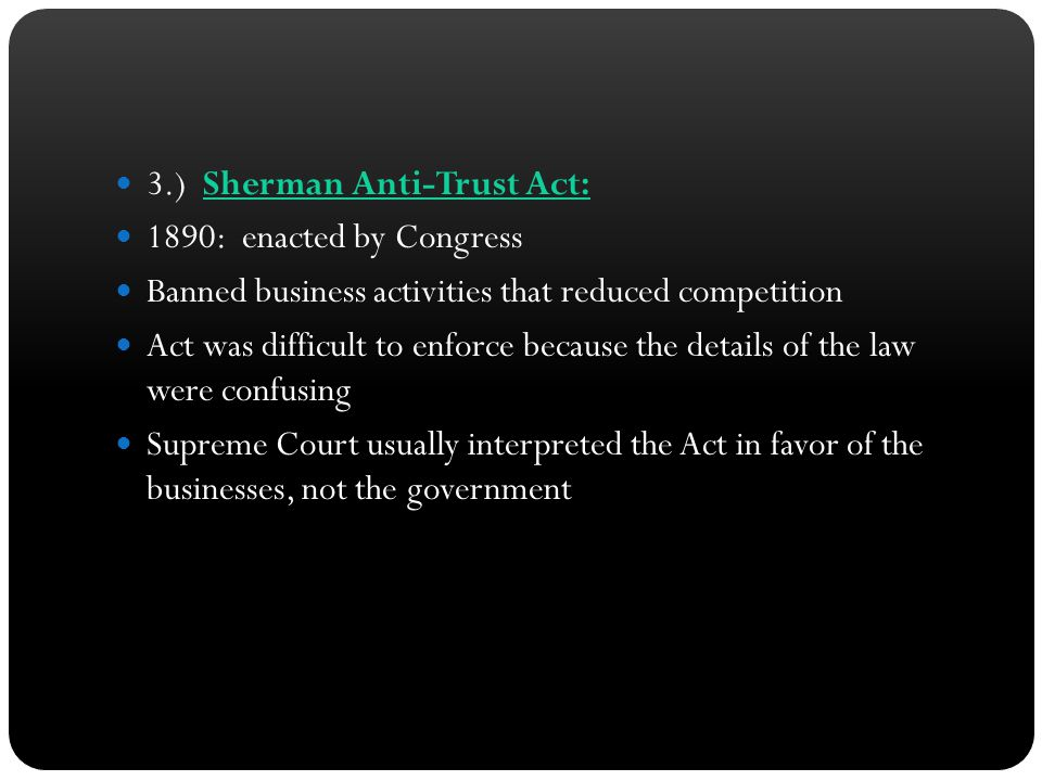 3.) Sherman Anti-Trust Act: 1890: enacted by Congress Banned business activities that reduced competition Act was difficult to enforce because the det