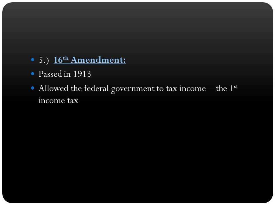 5.) 16 th Amendment: Passed in 1913 Allowed the federal government to tax income—the 1 st income tax