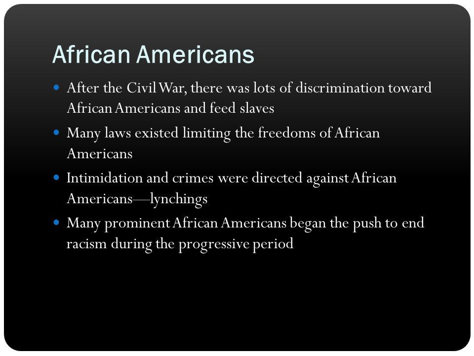 African Americans After the Civil War, there was lots of discrimination toward African Americans and feed slaves Many laws existed limiting the freedo