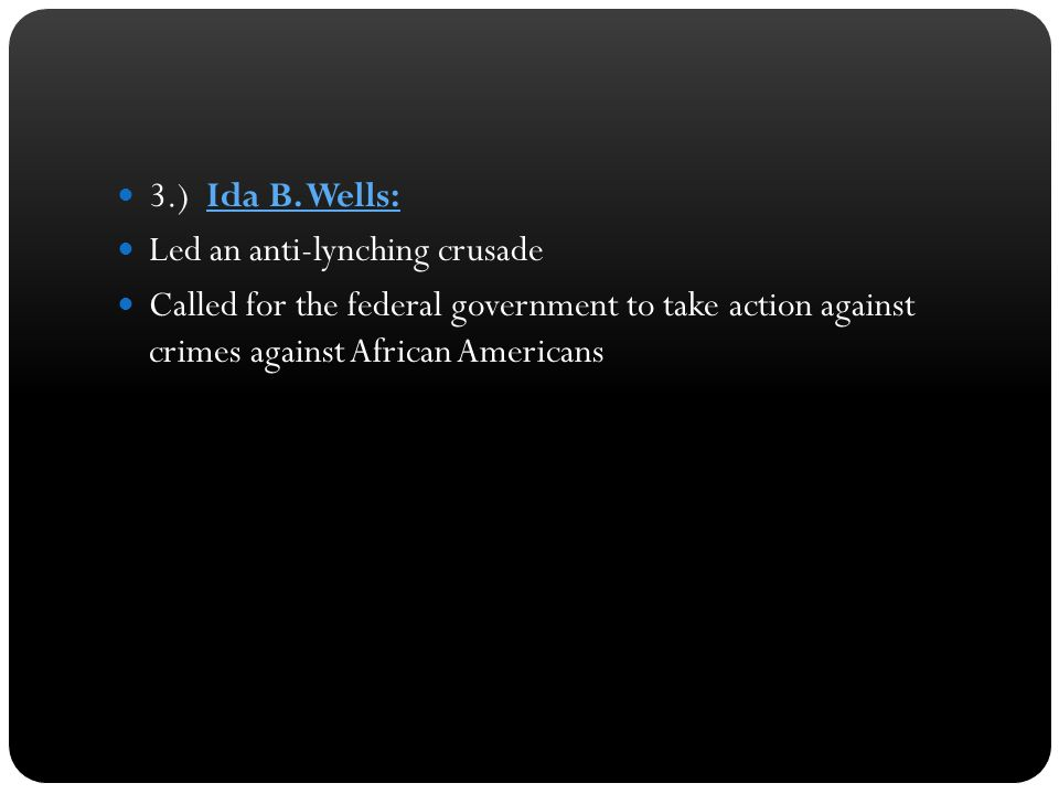 3.) Ida B. Wells: Led an anti-lynching crusade Called for the federal government to take action against crimes against African Americans