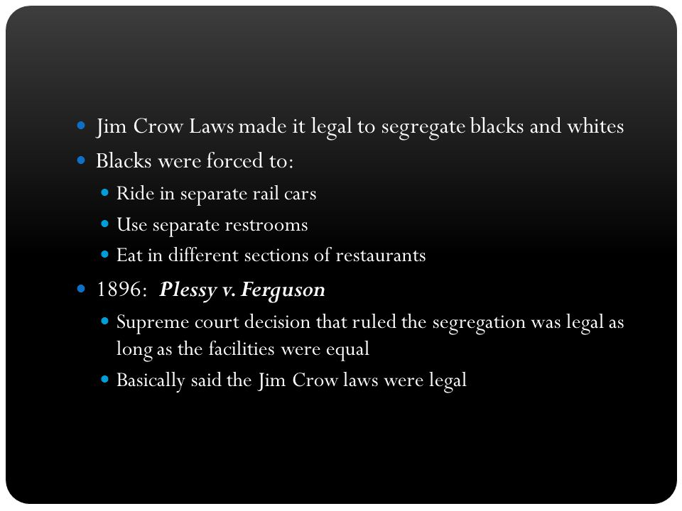 Jim Crow Laws made it legal to segregate blacks and whites Blacks were forced to: Ride in separate rail cars Use separate restrooms Eat in different s