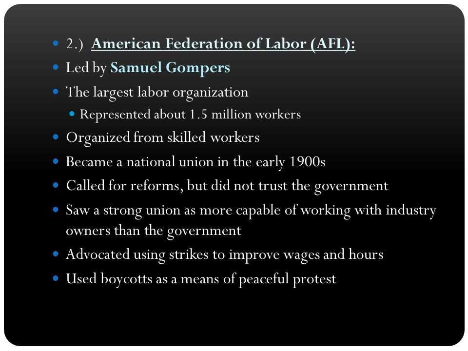 2.) American Federation of Labor (AFL): Led by Samuel Gompers The largest labor organization Represented about 1.5 million workers Organized from skil