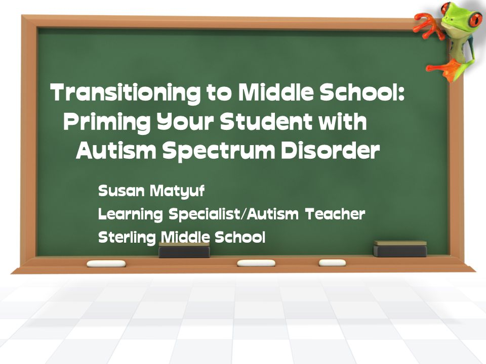 Transitioning to Middle School: Priming Your Student with Autism Spectrum Disorder Susan Matyuf Learning Specialist/Autism Teacher Sterling Middle School