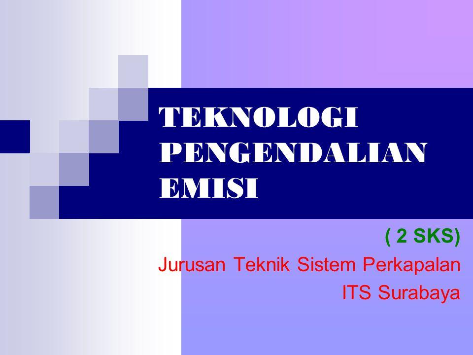 TEKNOLOGI PENGENDALIAN EMISI ( 2 SKS) Jurusan Teknik Sistem Perkapalan ITS Surabaya