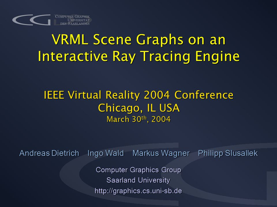 VRML Scene Graphs on an Interactive Ray Tracing Engine IEEE Virtual Reality 2004 Conference Chicago, IL USA March 30 th, 2004 Andreas Dietrich Ingo Wald Markus Wagner Philipp Slusallek Computer Graphics Group Saarland University http://graphics.cs.uni-sb.de