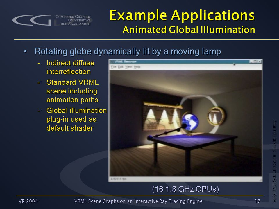 COMPUTER GRAPHIK – UNIVERSITÄT DES SAARLANDES VR 2004VRML Scene Graphs on an Interactive Ray Tracing Engine17 Example Applications Animated Global Illumination Rotating globe dynamically lit by a moving lampRotating globe dynamically lit by a moving lamp –Indirect diffuse interreflection –Standard VRML scene including animation paths –Global illumination plug-in used as default shader (16 1.8 GHz CPUs)