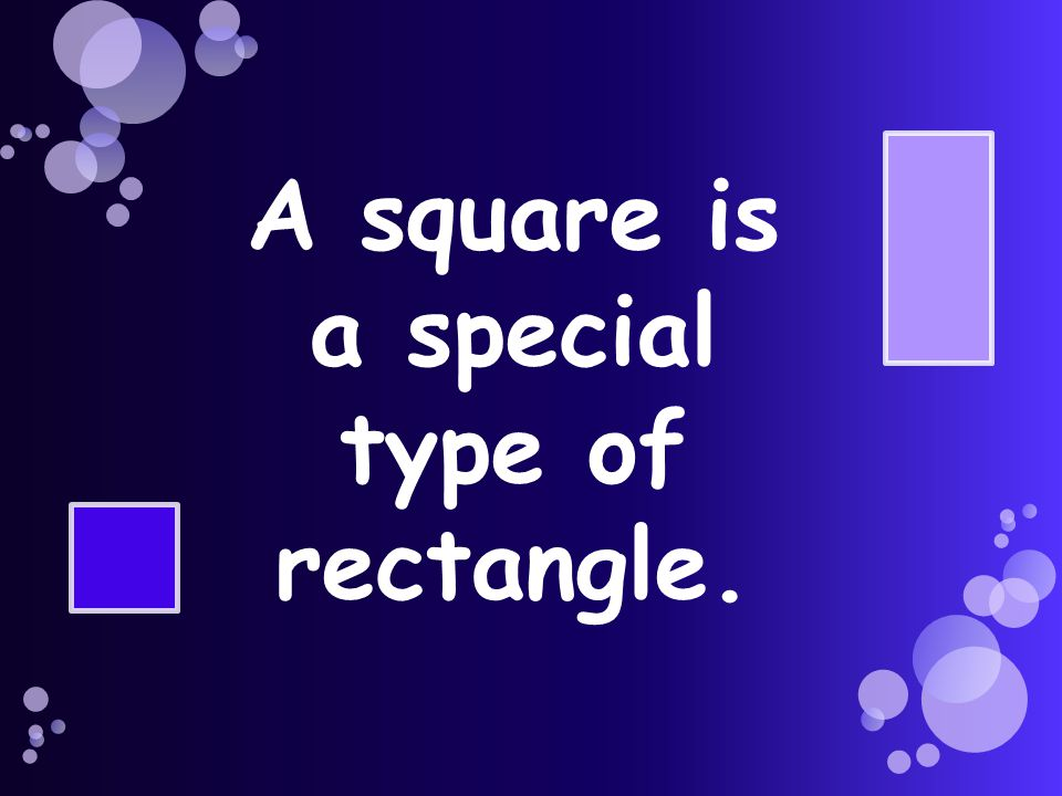A square is a special type of rectangle.