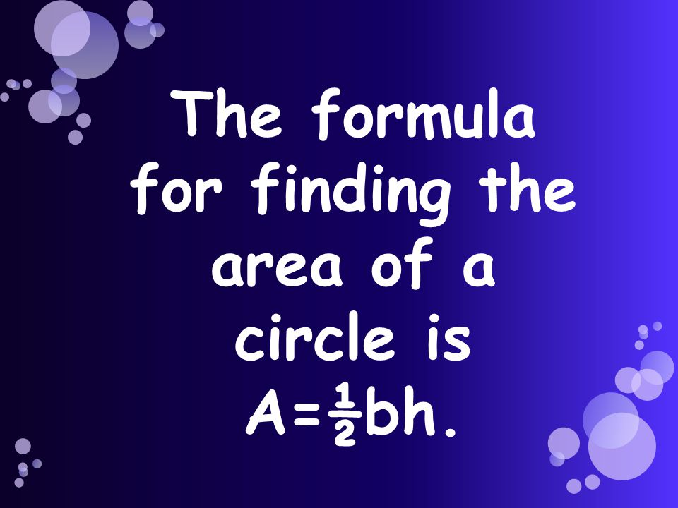 The formula for finding the area of a circle is A=½bh.