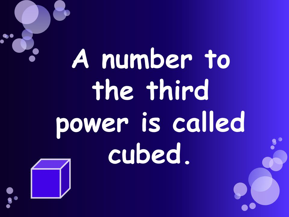 A number to the third power is called cubed.