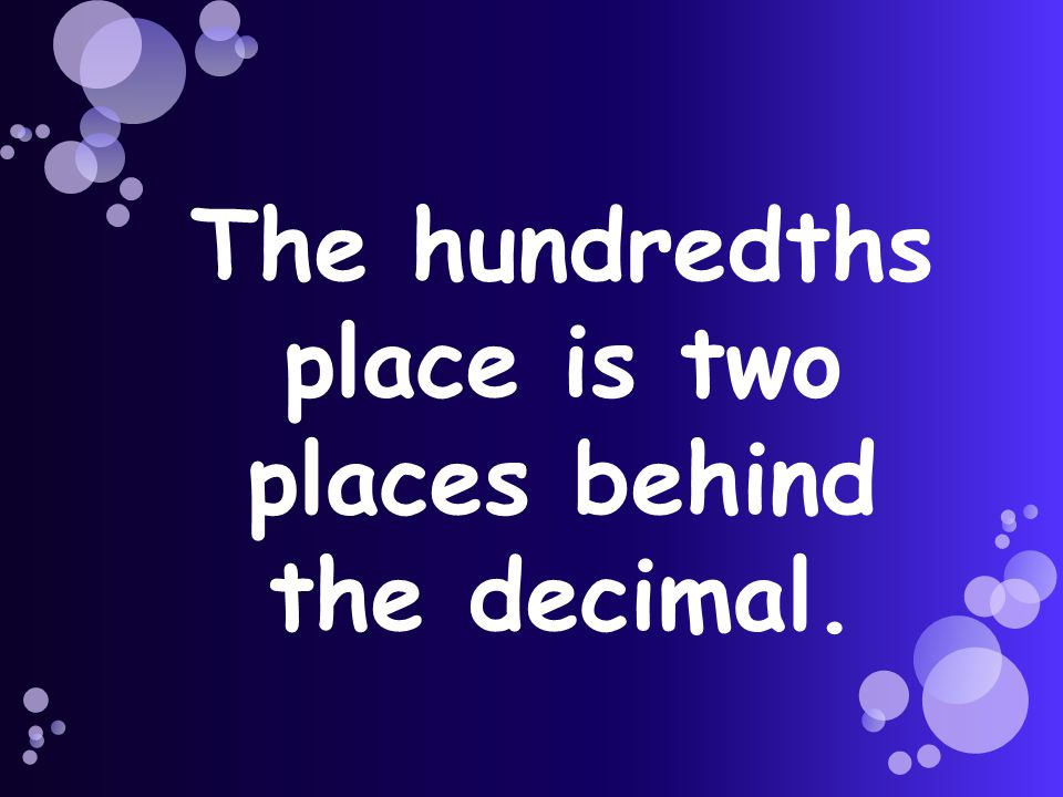 The hundredths place is two places behind the decimal.