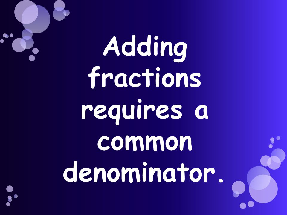 Adding fractions requires a common denominator.