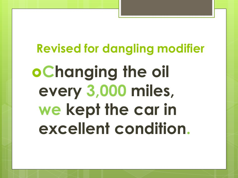 Revised for dangling modifier  Changing the oil every 3,000 miles, we kept the car in excellent condition.