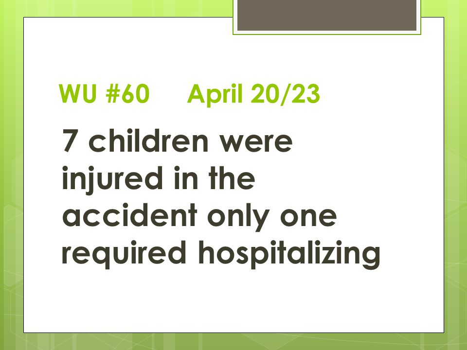 WU #60 April 20/23 7 children were injured in the accident only one required hospitalizing