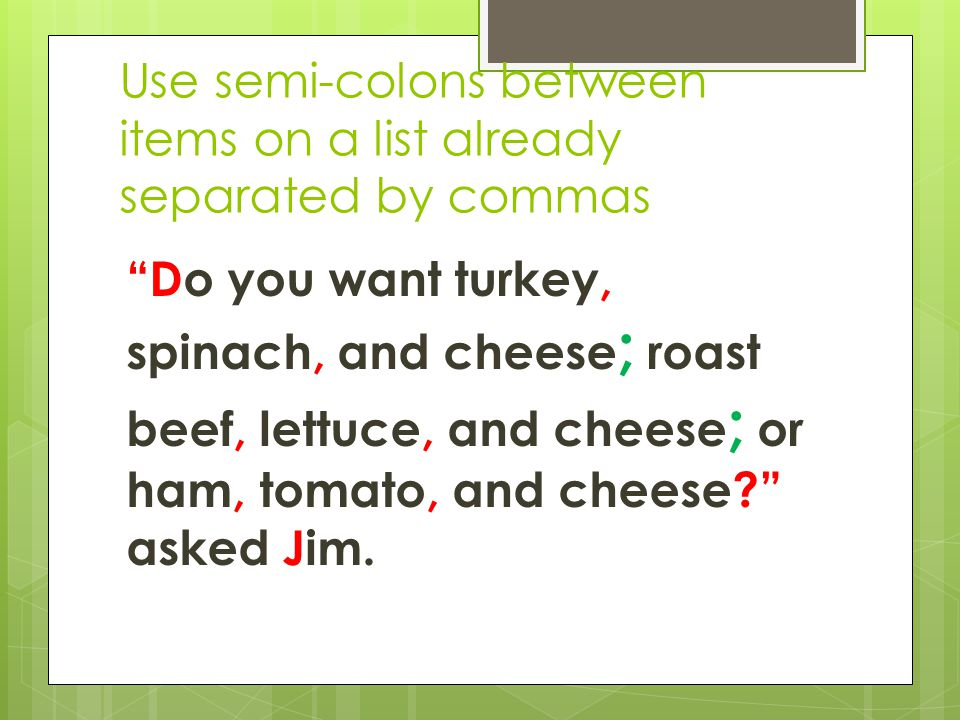 Use semi-colons between items on a list already separated by commas Do you want turkey, spinach, and cheese ; roast beef, lettuce, and cheese ; or ham, tomato, and cheese asked Jim.