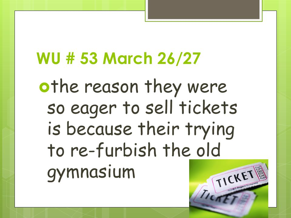 WU # 53 March 26/27  the reason they were so eager to sell tickets is because their trying to re-furbish the old gymnasium