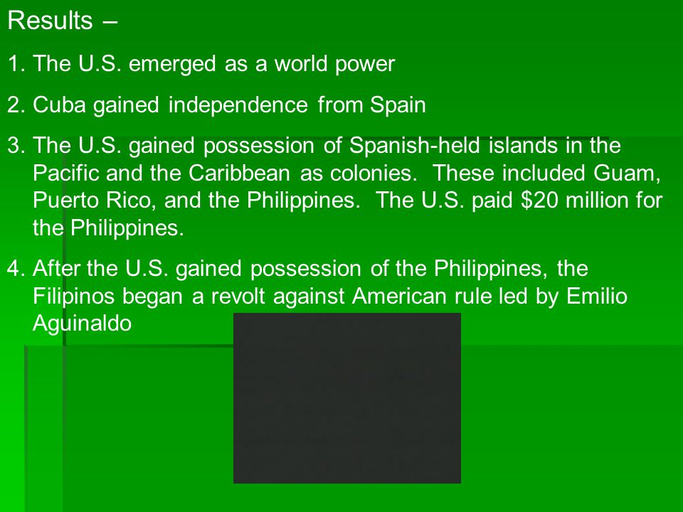 Results – 1.The U.S. emerged as a world power 2.Cuba gained independence from Spain 3.The U.S. gained possession of Spanish-held islands in the Pacifi