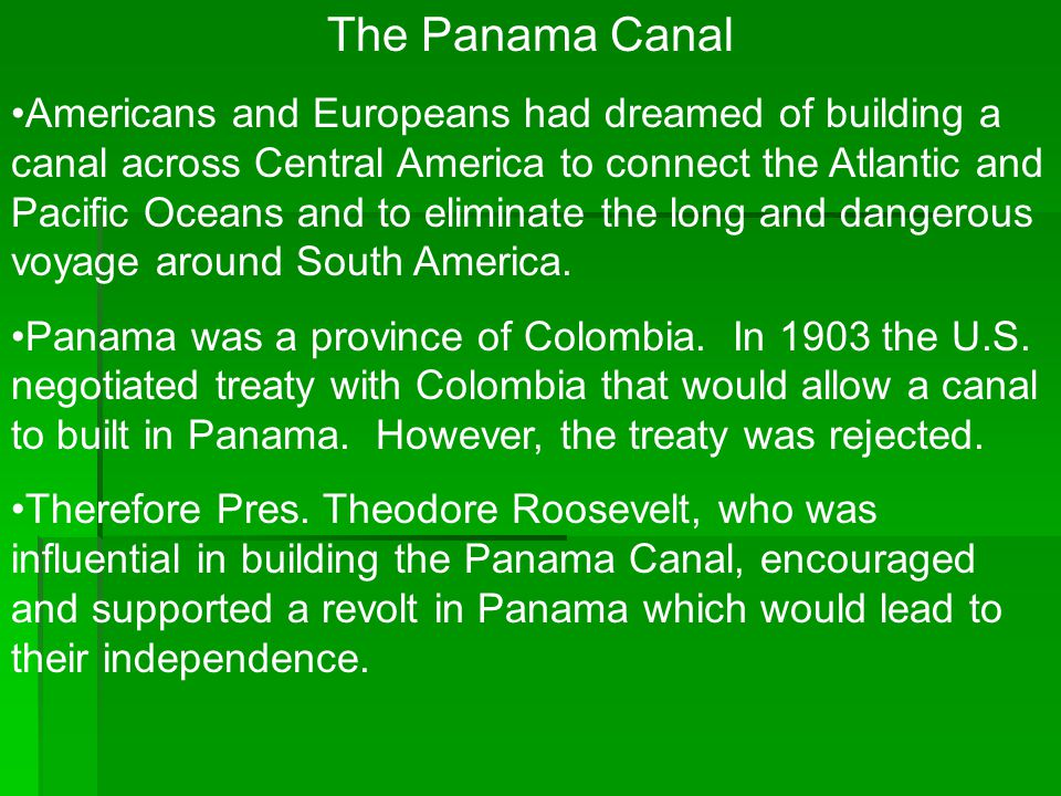 The Panama Canal Americans and Europeans had dreamed of building a canal across Central America to connect the Atlantic and Pacific Oceans and to elim