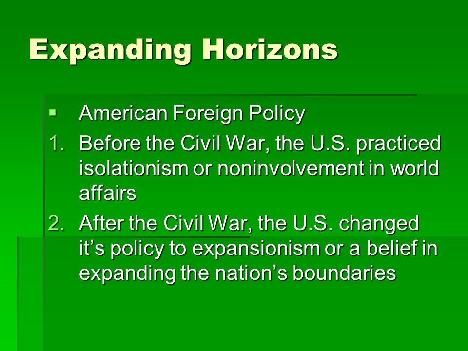 Expanding Horizons  American Foreign Policy 1.Before the Civil War, the U.S. practiced isolationism or noninvolvement in world affairs 2.After the Ci