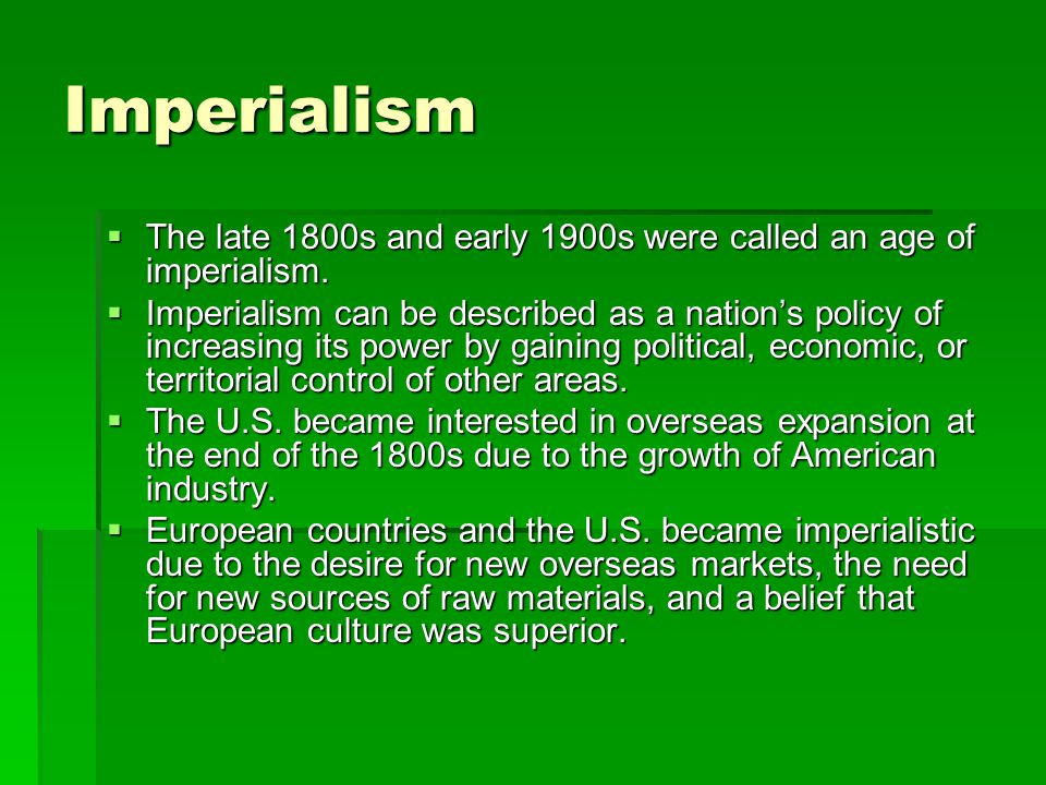 Imperialism  The late 1800s and early 1900s were called an age of imperialism.  Imperialism can be described as a nation's policy of increasing its
