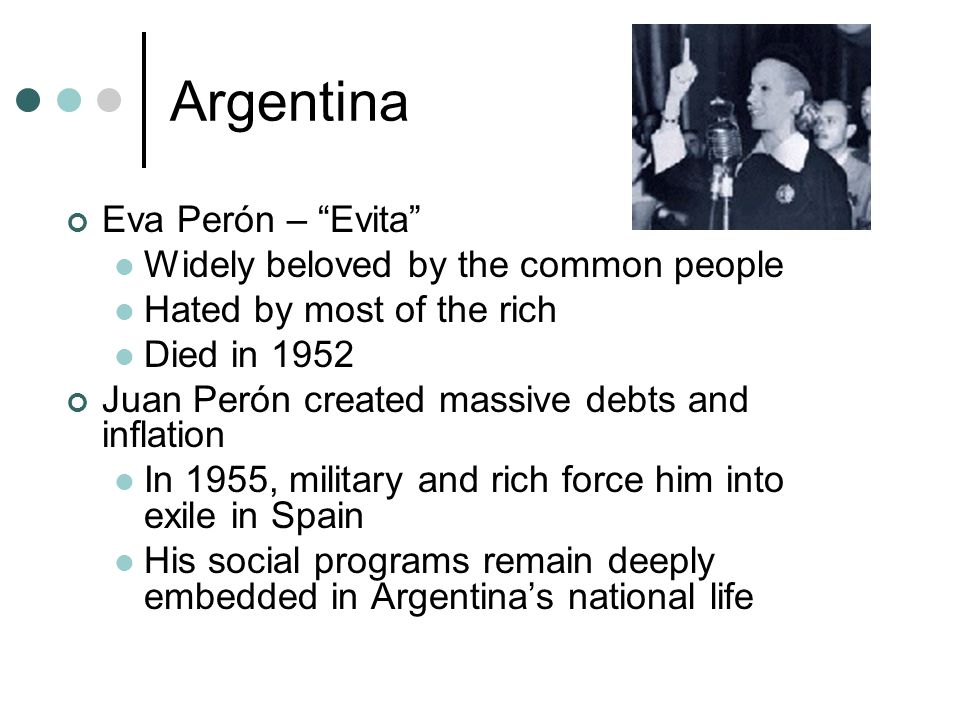 Argentina Eva Perón – Evita Widely beloved by the common people Hated by most of the rich Died in 1952 Juan Perón created massive debts and inflation In 1955, military and rich force him into exile in Spain His social programs remain deeply embedded in Argentina's national life
