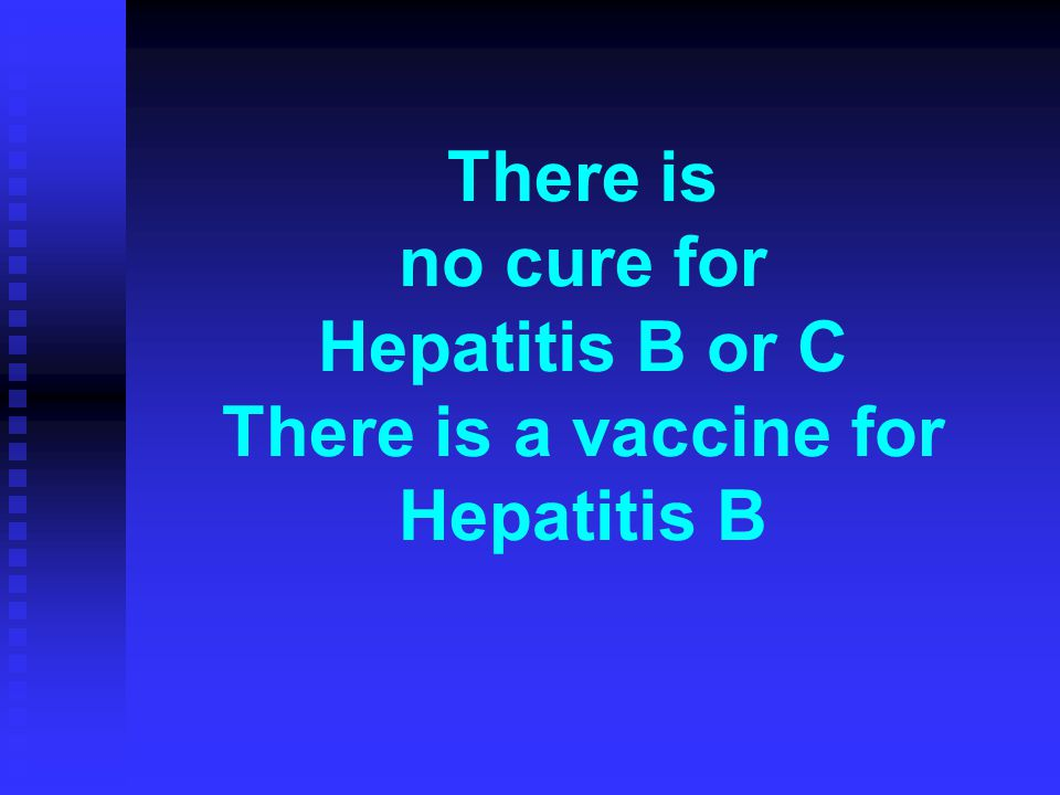 There is no cure for Hepatitis B or C There is a vaccine for Hepatitis B