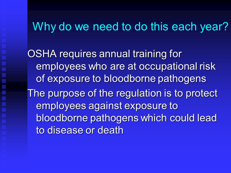 Why do we need to do this each year? OSHA requires annual training for employees who are at occupational risk of exposure to bloodborne pathogens The