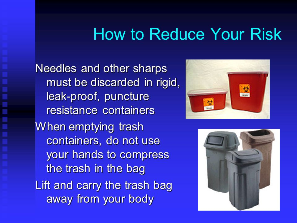 How to Reduce Your Risk Needles and other sharps must be discarded in rigid, leak-proof, puncture resistance containers When emptying trash containers