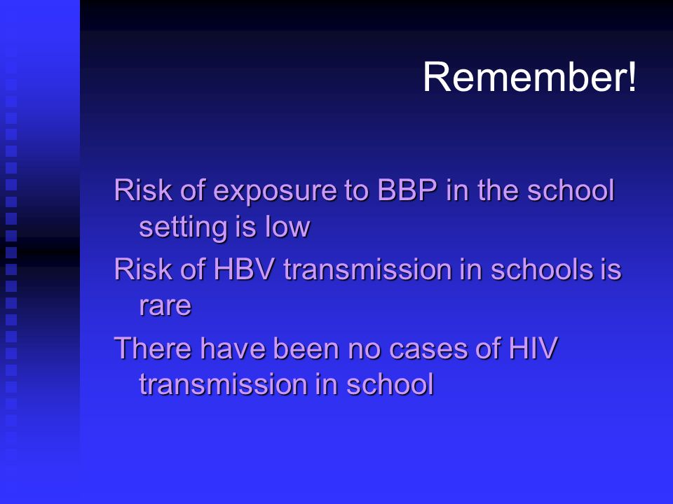 Remember! Risk of exposure to BBP in the school setting is low Risk of HBV transmission in schools is rare There have been no cases of HIV transmissio