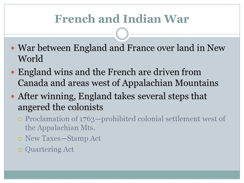 French and Indian War War between England and France over land in New World England wins and the French are driven from Canada and areas west of Appal