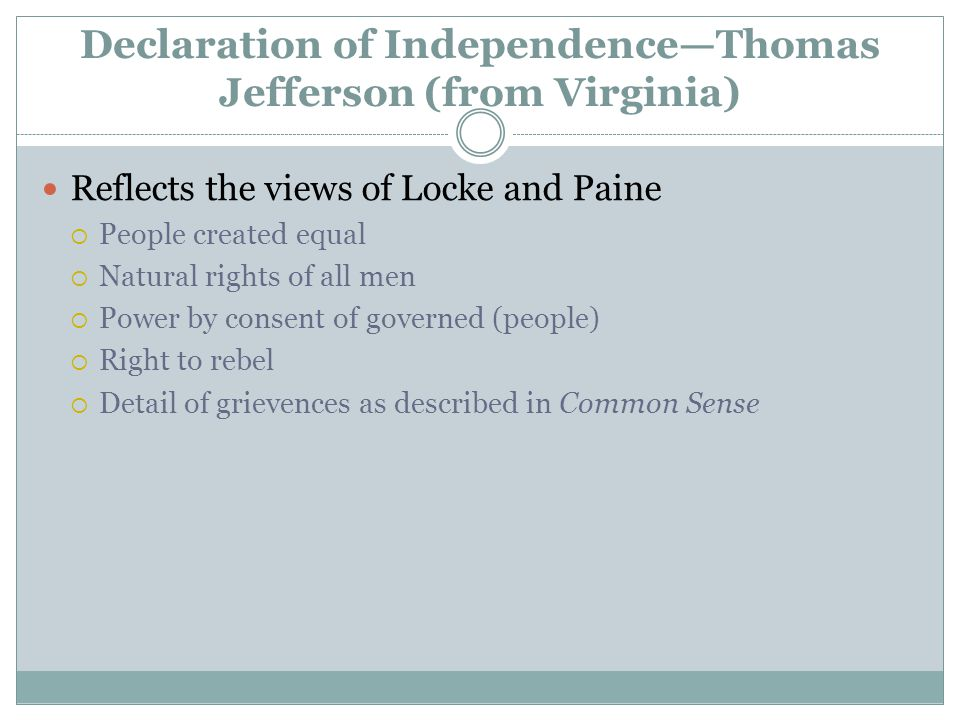 Declaration of Independence—Thomas Jefferson (from Virginia) Reflects the views of Locke and Paine  People created equal  Natural rights of all men